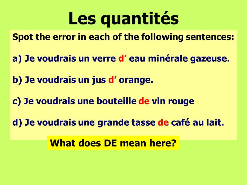 Les quantités Spot the error in each of the following sentences: a)Je voudrais un verre d eau minérale gazeuse. b) Je voudrais un jus d orange. c) Je