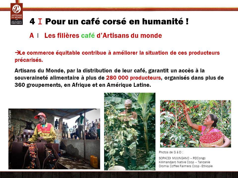 4 I Pour un café corsé en humanité ! A | Les filières café dArtisans du monde Le commerce équitable contribue à améliorer la situation de ces producte