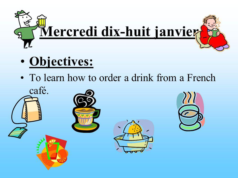 Mercredi dix-huit janvier Objectives: To learn how to order a drink from a French café.