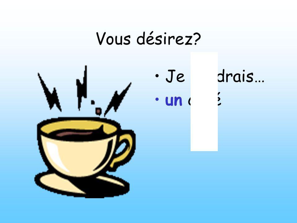 Vous désirez? Je voudrais un thé