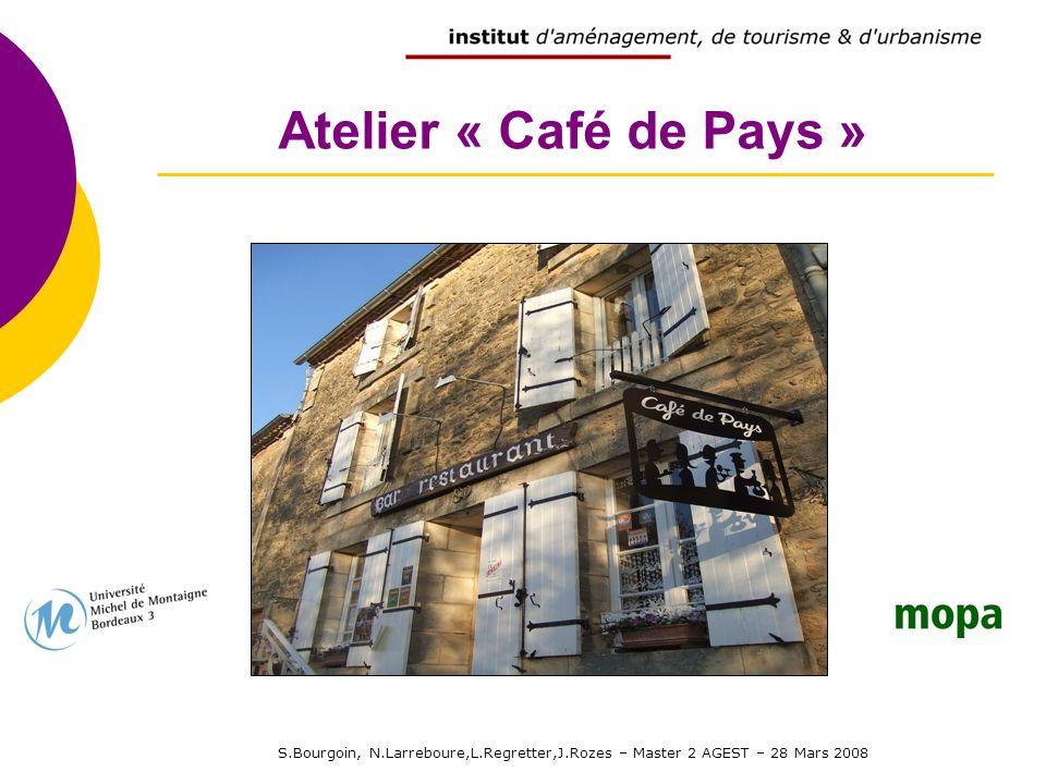 S.Bourgoin, N.Larreboure,L.Regretter,J.Rozes – Master 2 AGEST – 28 Mars 2008 Atelier « Café de Pays »