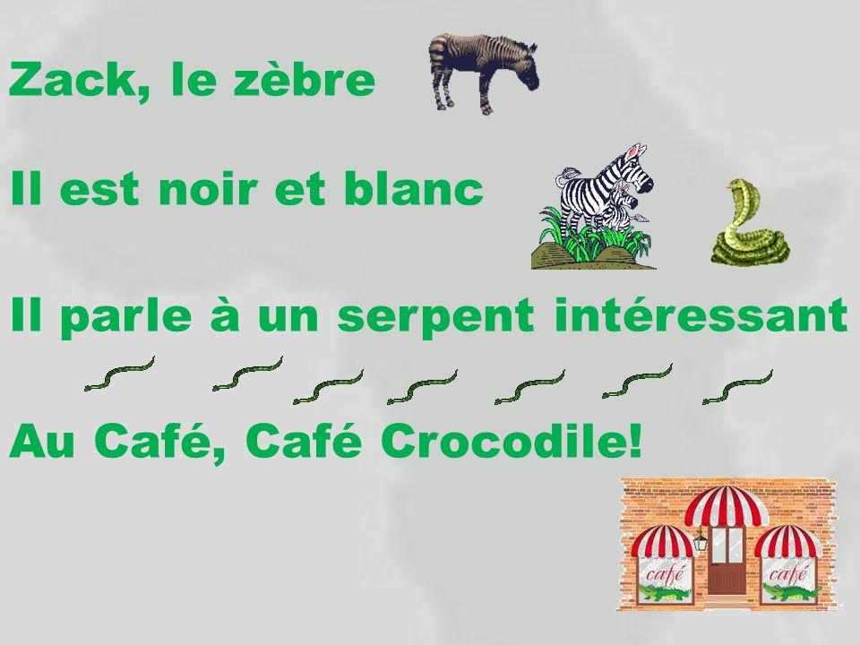 Zack, le zèbre Il est noir et blanc Il parle à un serpent intéressant Au Café, Café Crocodile!