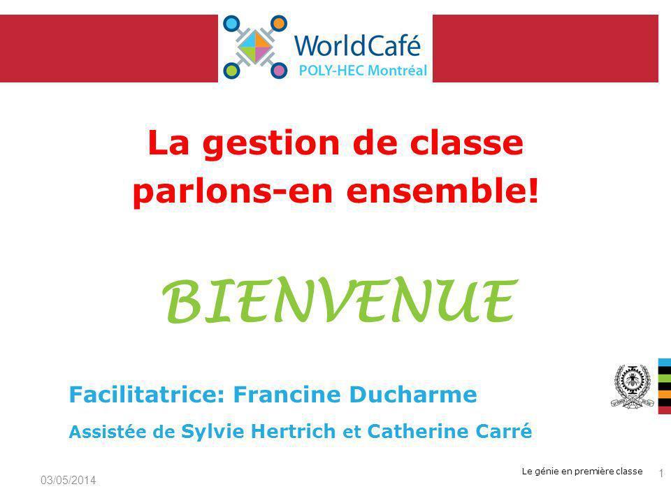Le génie en première classe La gestion de classe parlons-en ensemble! BIENVENUE 03/05/2014 1 Facilitatrice: Francine Ducharme Assistée de Sylvie Hertr