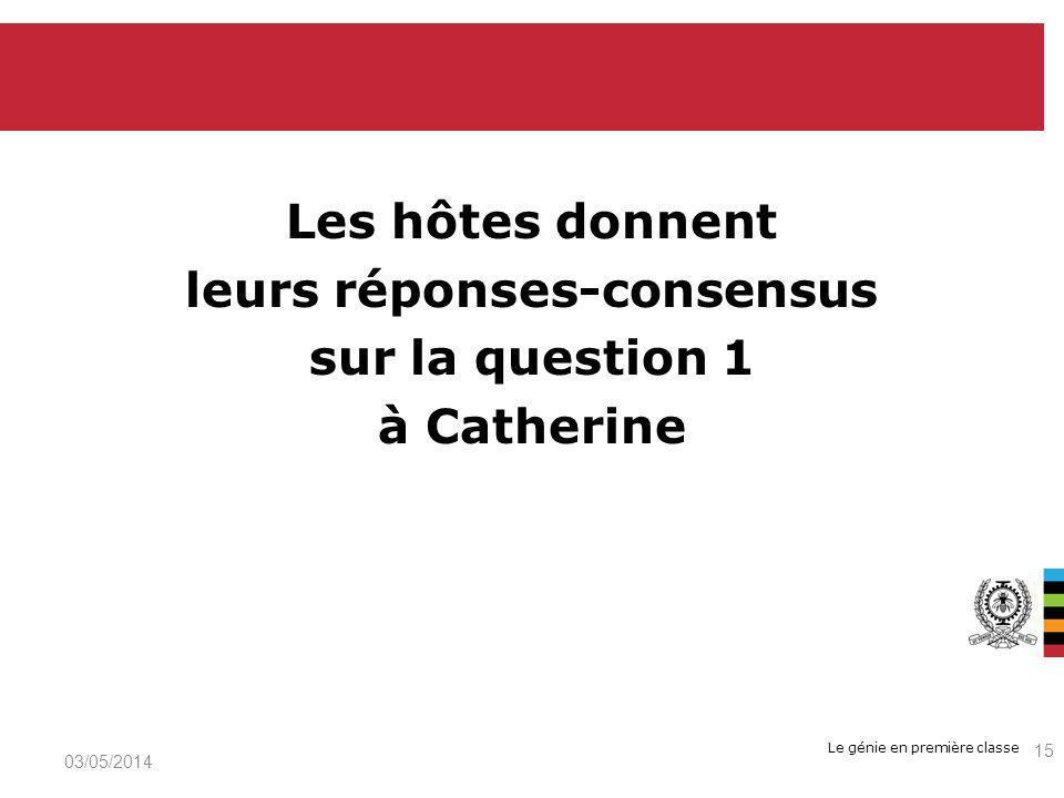 Le génie en première classe Les hôtes donnent leurs réponses-consensus sur la question 1 à Catherine 03/05/2014 15