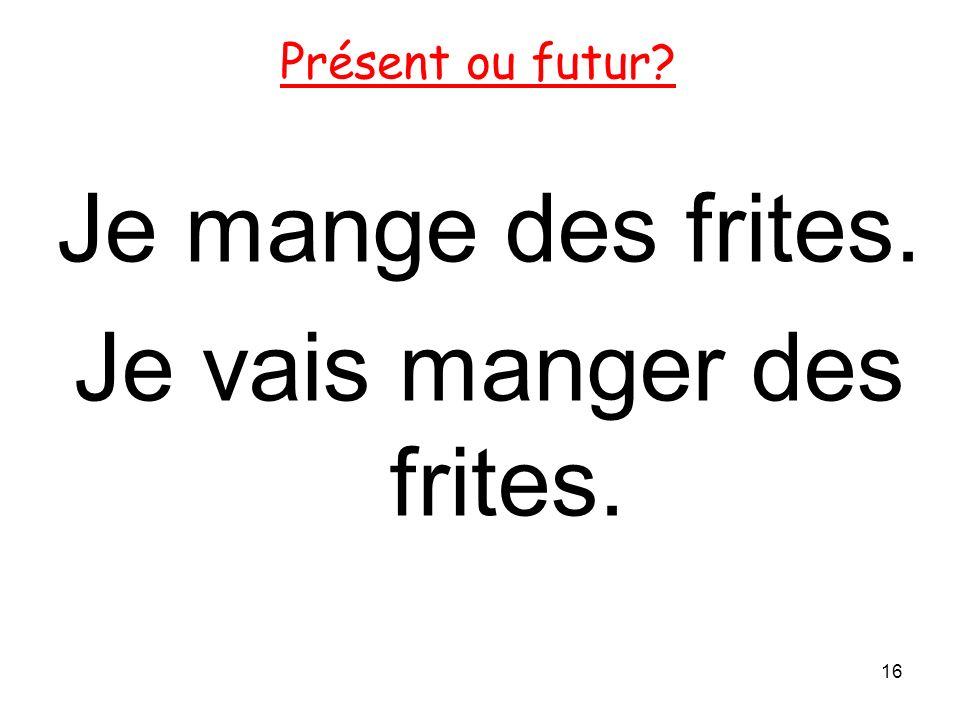 Je mange des frites. Je vais manger des frites. 16 Présent ou futur?