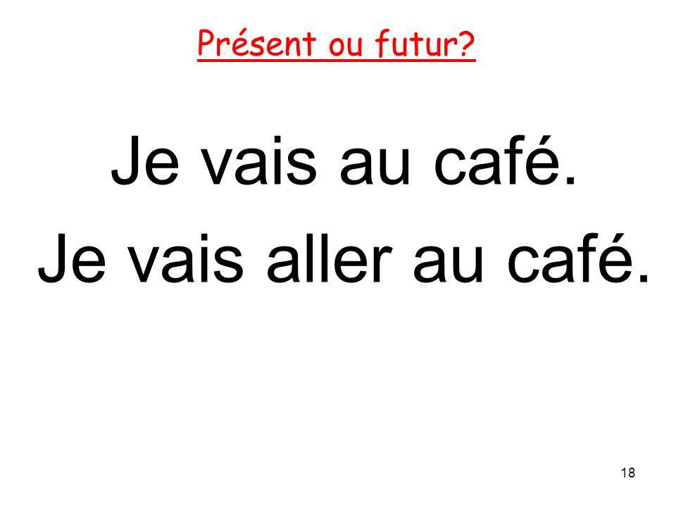 Je vais au café. Je vais aller au café. 18 Présent ou futur?
