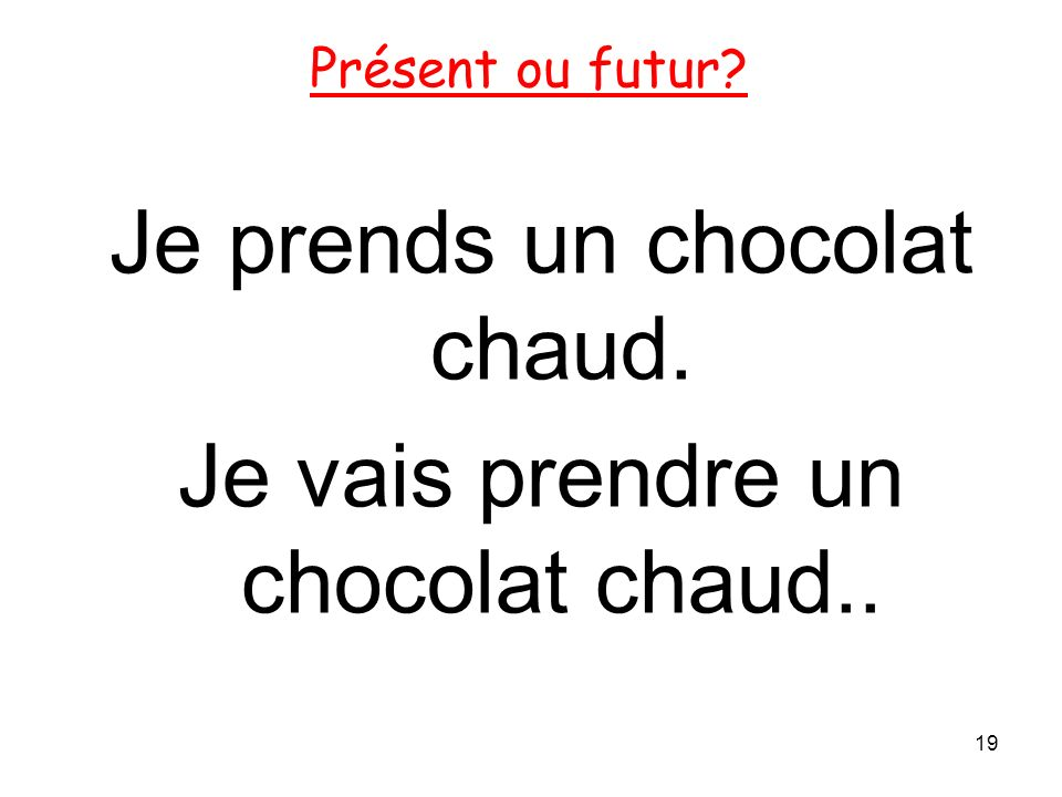 Je prends un chocolat chaud. Je vais prendre un chocolat chaud.. 19 Présent ou futur?