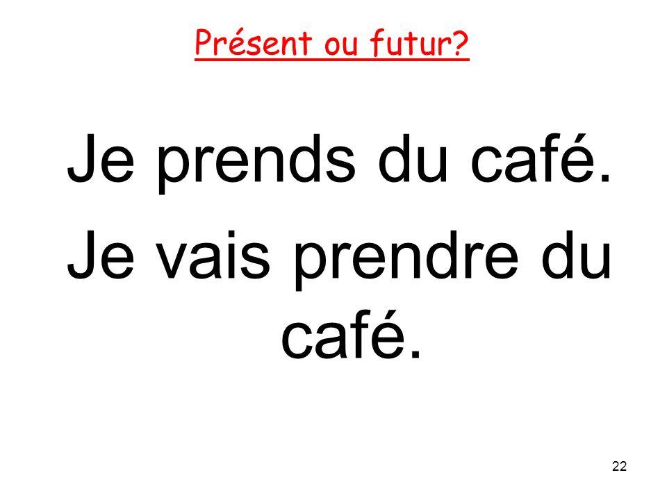 Je prends du café. Je vais prendre du café. 22 Présent ou futur?