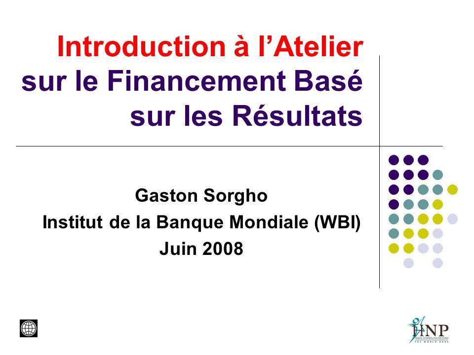 Introduction à lAtelier sur le Financement Basé sur les Résultats Gaston Sorgho Institut de la Banque Mondiale (WBI) Juin 2008