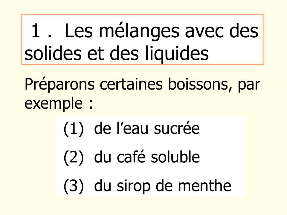 1. Les mélanges avec des solides et des liquides Préparons certaines boissons, par exemple : (1) de leau sucrée (2) du café soluble (3) du sirop de me