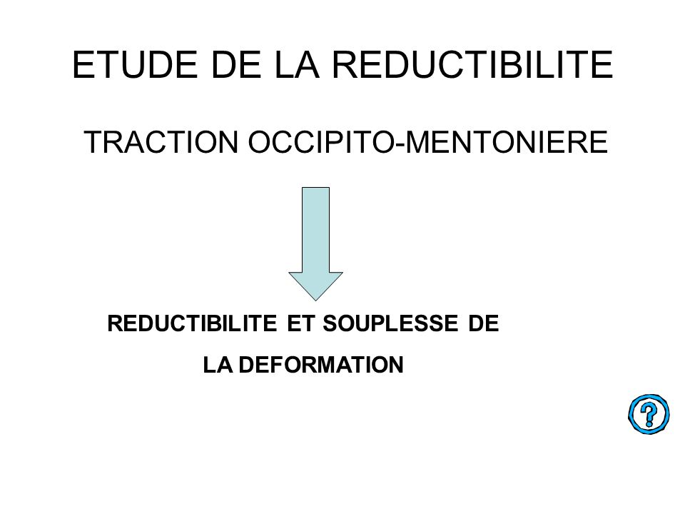ETUDE DE LA REDUCTIBILITE TRACTION OCCIPITO-MENTONIERE REDUCTIBILITE ET SOUPLESSE DE LA DEFORMATION