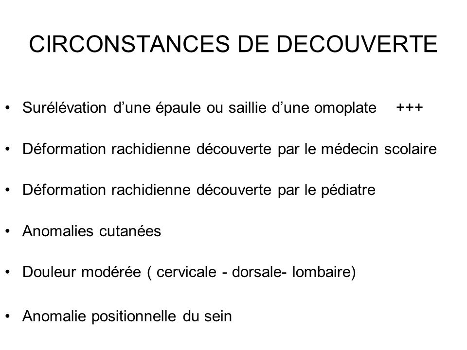 CIRCONSTANCES DE DECOUVERTE Surélévation dune épaule ou saillie dune omoplate +++ Déformation rachidienne découverte par le médecin scolaire Déformati