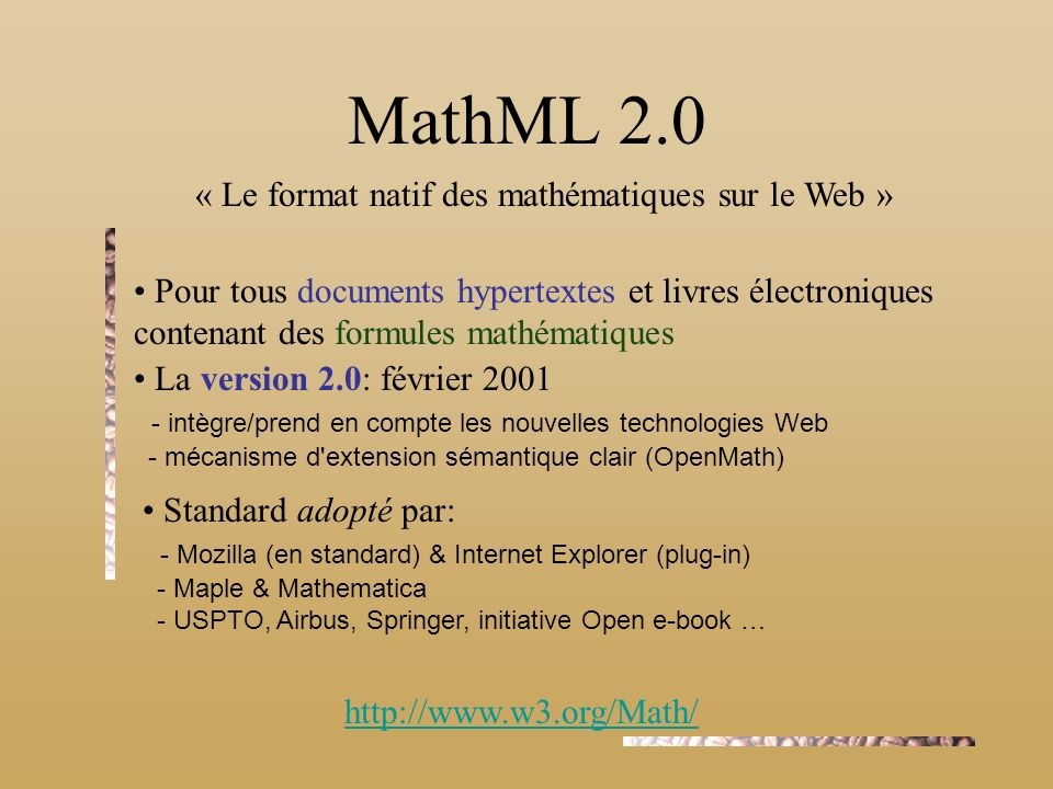 http://www.w3.org/Math/ MathML 2.0 « Le format natif des mathématiques sur le Web » Pour tous documents hypertextes et livres électroniques contenant des formules mathématiques La version 2.0: février 2001 - intègre/prend en compte les nouvelles technologies Web - mécanisme d extension sémantique clair (OpenMath) Standard adopté par: - Mozilla (en standard) & Internet Explorer (plug-in) - Maple & Mathematica - USPTO, Airbus, Springer, initiative Open e-book …