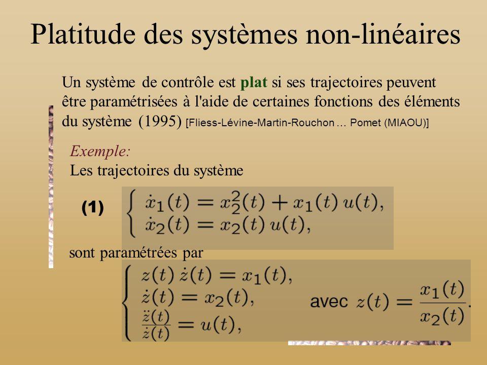 Platitude des systèmes non-linéaires Un système de contrôle est plat si ses trajectoires peuvent être paramétrisées à l aide de certaines fonctions des éléments du système (1995) [Fliess-Lévine-Martin-Rouchon … Pomet (MIAOU)] Exemple: Les trajectoires du système sont paramétrées par (1)