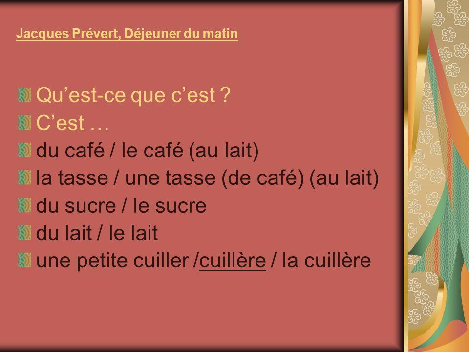 Jacques Prévert, Déjeuner du matin Quest-ce que cest ? Cest … du café / le café (au lait) la tasse / une tasse (de café) (au lait) du sucre / le sucre