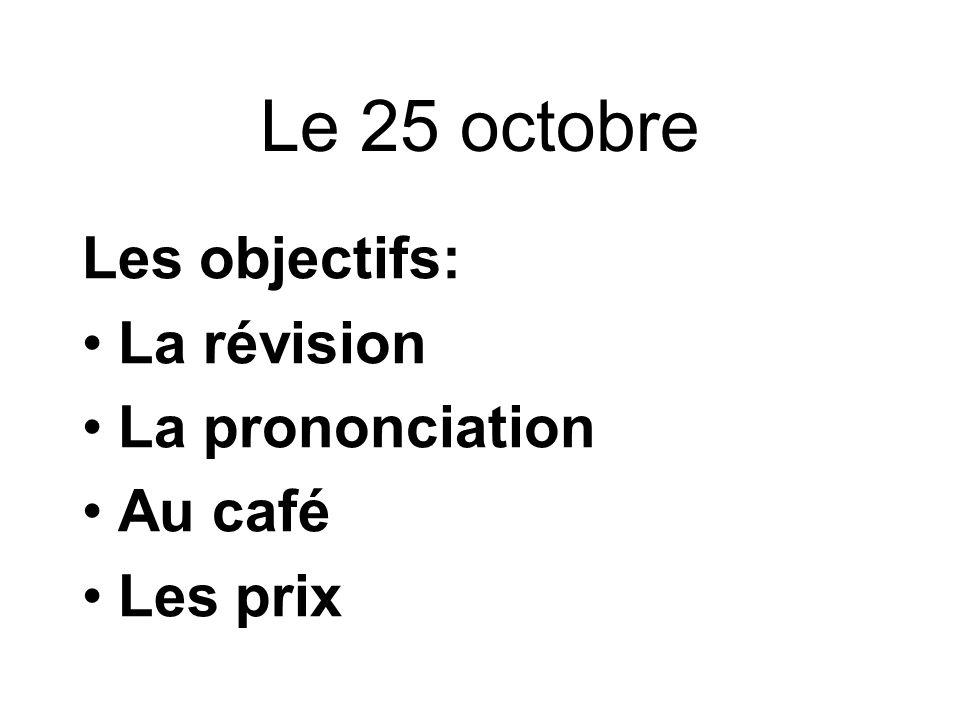 Le 25 octobre Les objectifs: La révision La prononciation Au café Les prix