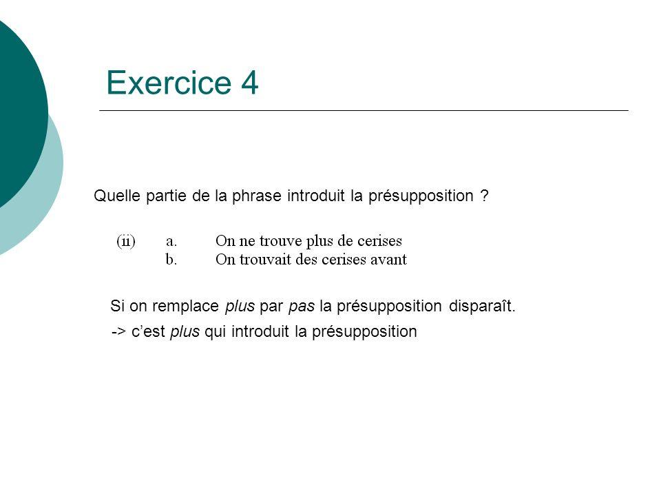 Exercice 4 Quelle partie de la phrase introduit la présupposition ? Si on remplace plus par pas la présupposition disparaît. -> cest plus qui introdui