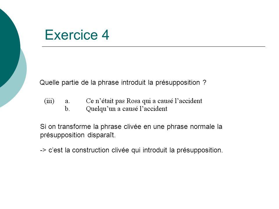 Exercice 4 Quelle partie de la phrase introduit la présupposition ? Si on transforme la phrase clivée en une phrase normale la présupposition disparaî