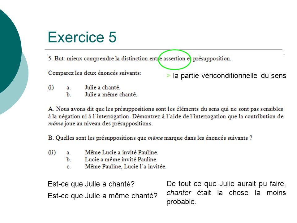 Exercice 5 Est-ce que Julie a chanté? Est-ce que Julie a même chanté? De tout ce que Julie aurait pu faire, chanter était la chose la moins probable.
