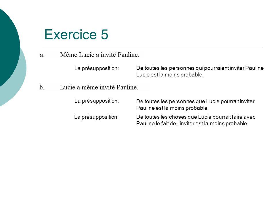 Exercice 5 La présupposition: De toutes les personnes qui pourraient inviter Pauline Lucie est la moins probable. La présupposition: De toutes les per