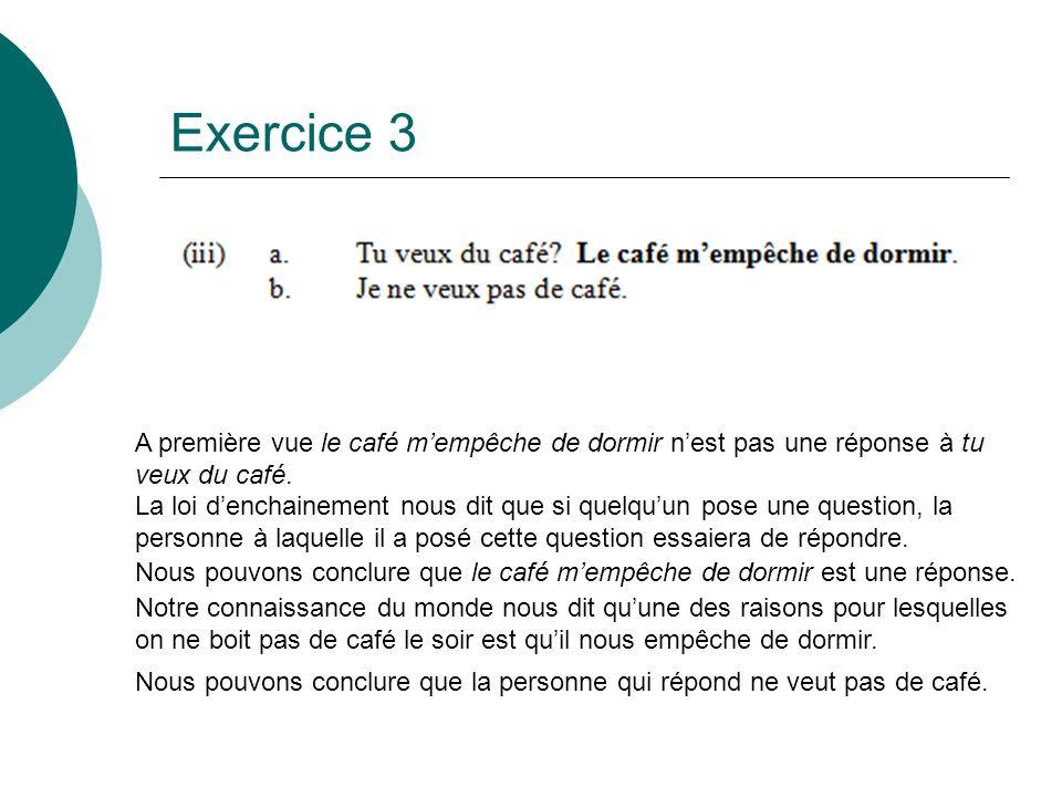 Exercice 3 A première vue le café mempêche de dormir nest pas une réponse à tu veux du café. La loi denchainement nous dit que si quelquun pose une qu