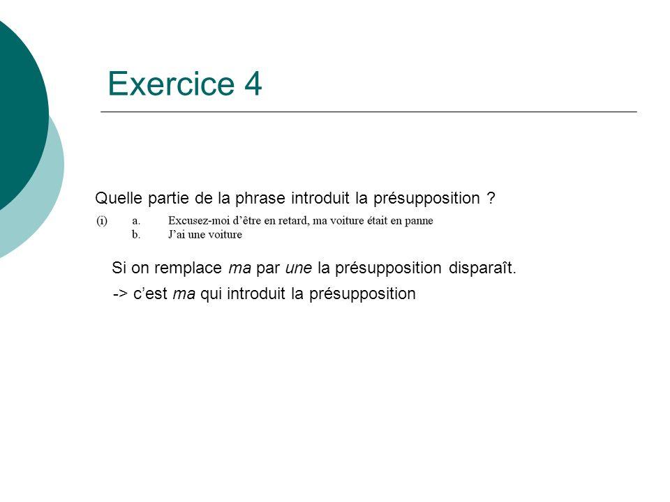 Exercice 4 Quelle partie de la phrase introduit la présupposition ? Si on remplace ma par une la présupposition disparaît. -> cest ma qui introduit la