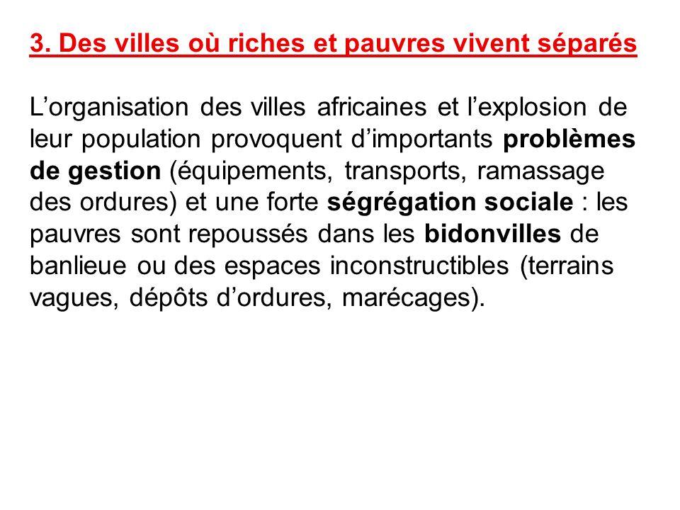 3. Des villes où riches et pauvres vivent séparés Lorganisation des villes africaines et lexplosion de leur population provoquent dimportants problème