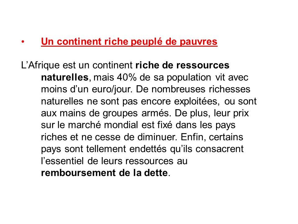 Un continent riche peuplé de pauvres LAfrique est un continent riche de ressources naturelles, mais 40% de sa population vit avec moins dun euro/jour.