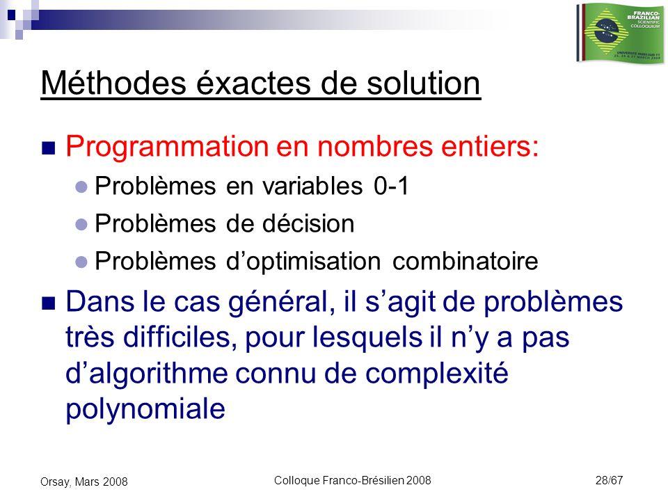 Colloque Franco-Brésilien 2008 28/67 Orsay, Mars 2008 Méthodes éxactes de solution Programmation en nombres entiers: Problèmes en variables 0-1 Problè