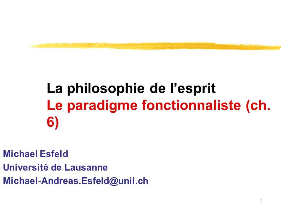 1 La philosophie de lesprit Le paradigme fonctionnaliste (ch. 6) Michael Esfeld Université de Lausanne Michael-Andreas.Esfeld@unil.ch
