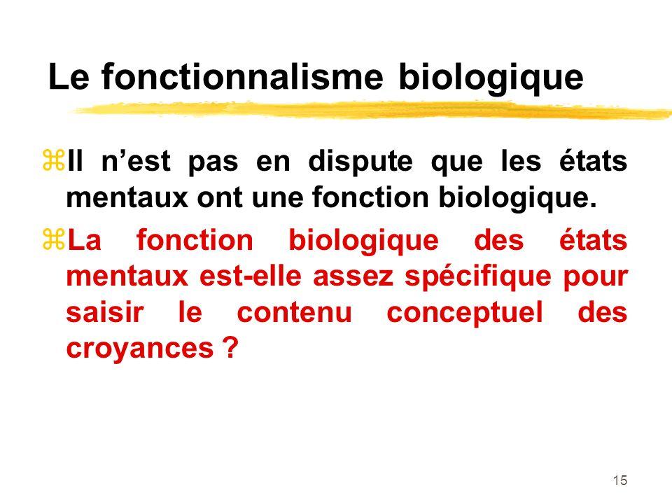 15 Le fonctionnalisme biologique Il nest pas en dispute que les états mentaux ont une fonction biologique. La fonction biologique des états mentaux es