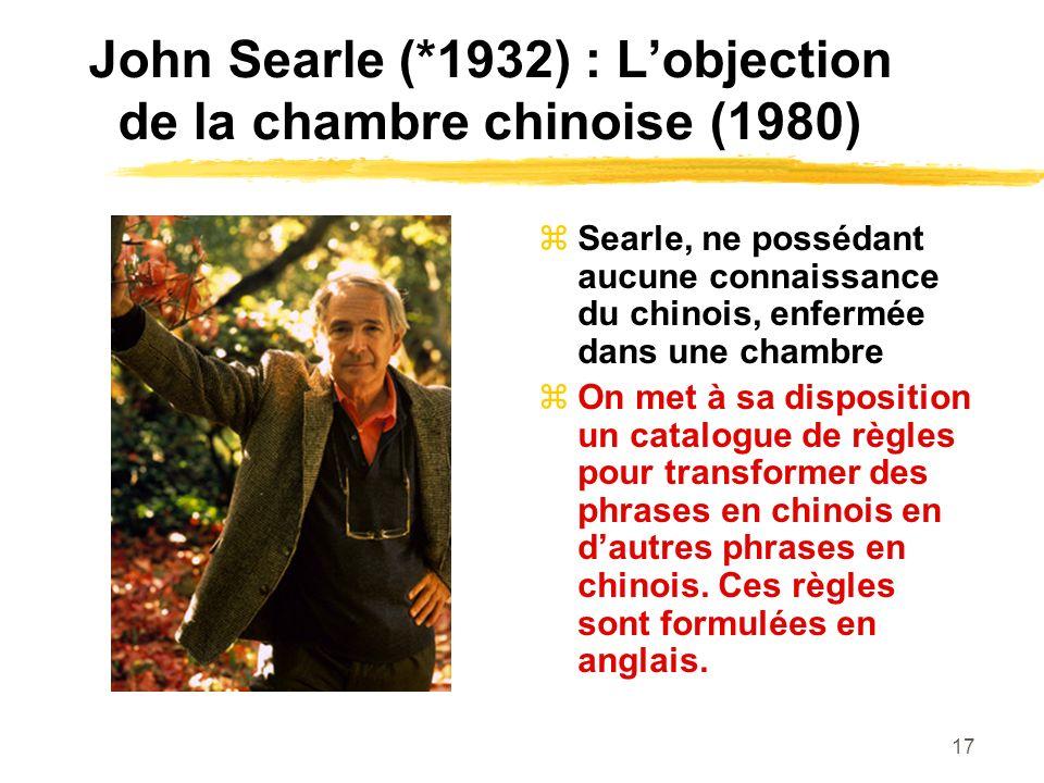 17 John Searle (*1932) : Lobjection de la chambre chinoise (1980) Searle, ne possédant aucune connaissance du chinois, enfermée dans une chambre On me
