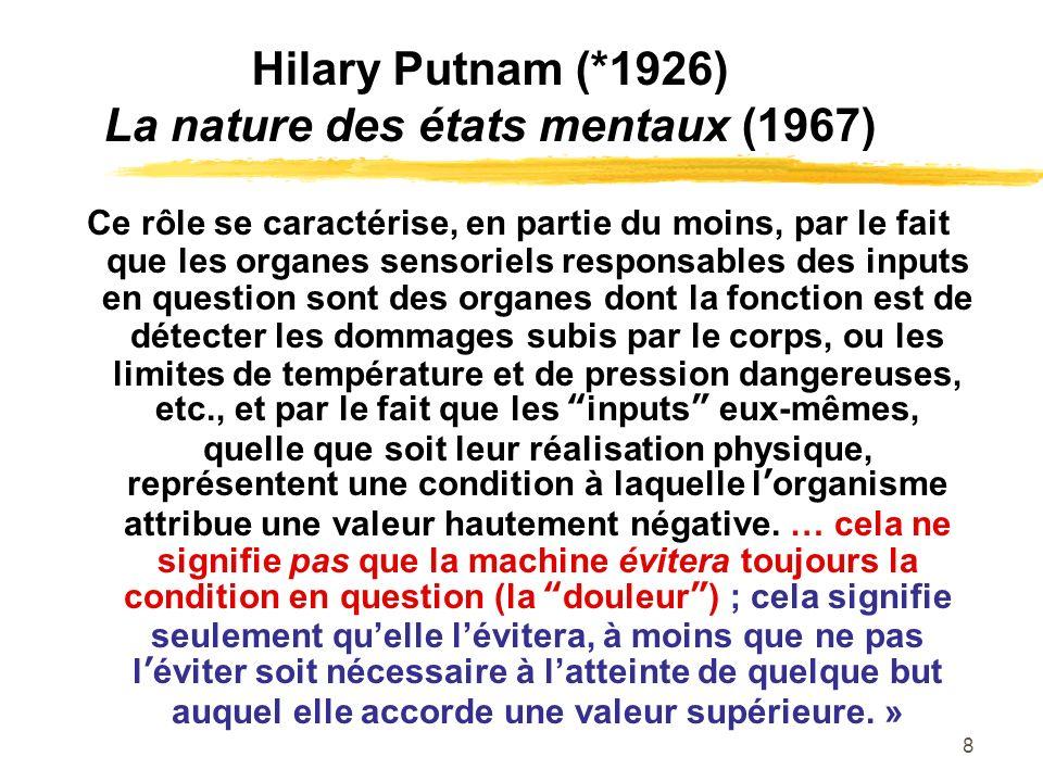 8 Hilary Putnam (*1926) La nature des états mentaux (1967) Ce rôle se caractérise, en partie du moins, par le fait que les organes sensoriels responsa