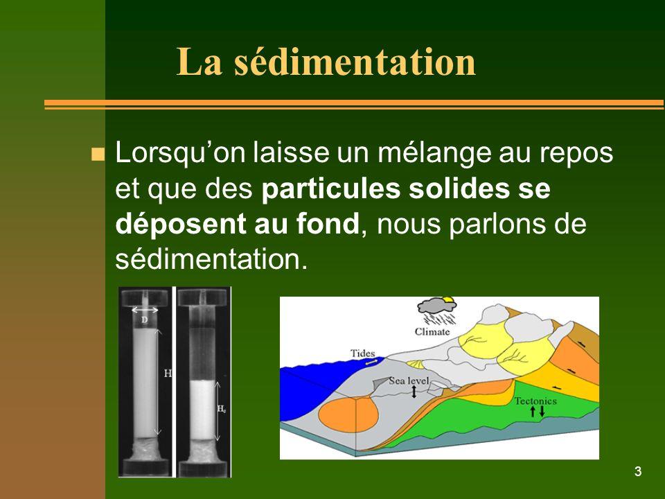 3 La sédimentation n Lorsquon laisse un mélange au repos et que des particules solides se déposent au fond, nous parlons de sédimentation.