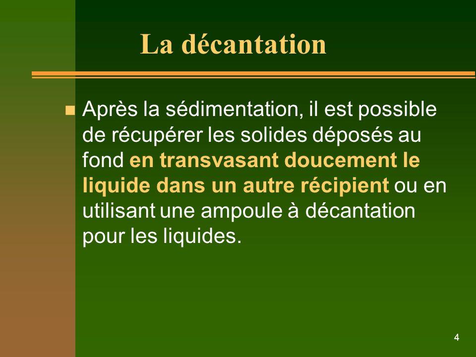 4 La décantation n Après la sédimentation, il est possible de récupérer les solides déposés au fond en transvasant doucement le liquide dans un autre récipient ou en utilisant une ampoule à décantation pour les liquides.