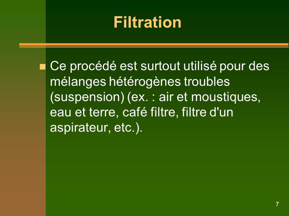 7 n Ce procédé est surtout utilisé pour des mélanges hétérogènes troubles (suspension) (ex. : air et moustiques, eau et terre, café filtre, filtre d'u