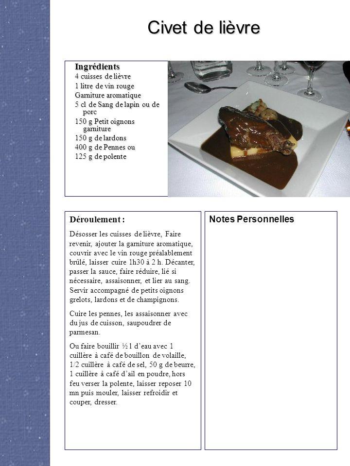Ingrédients 4 cuisses de lièvre 1 litre de vin rouge Garniture aromatique 5 cl de Sang de lapin ou de porc 150 g Petit oignons garniture 150 g de lardons 400 g de Pennes ou 125 g de polente Déroulement : Désosser les cuisses de lièvre, Faire revenir, ajouter la garniture aromatique, couvrir avec le vin rouge préalablement brûlé, laisser cuire 1h30 à 2 h.