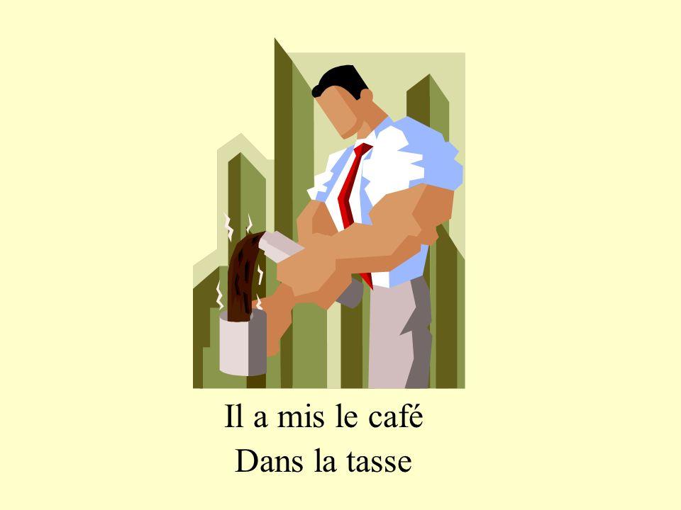 Il a mis le café Dans la tasse