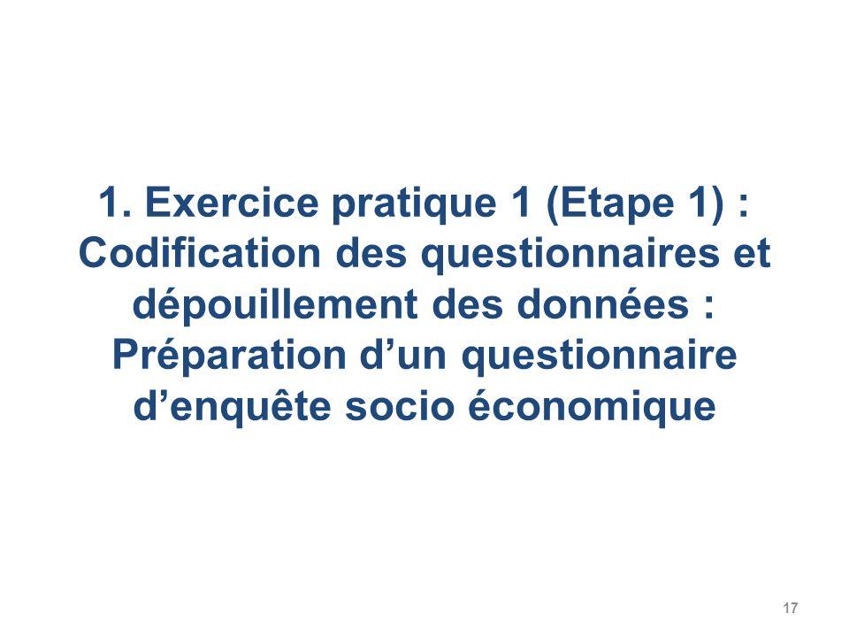 17 1. Exercice pratique 1 (Etape 1) : Codification des questionnaires et dépouillement des données : Préparation dun questionnaire denquête socio écon