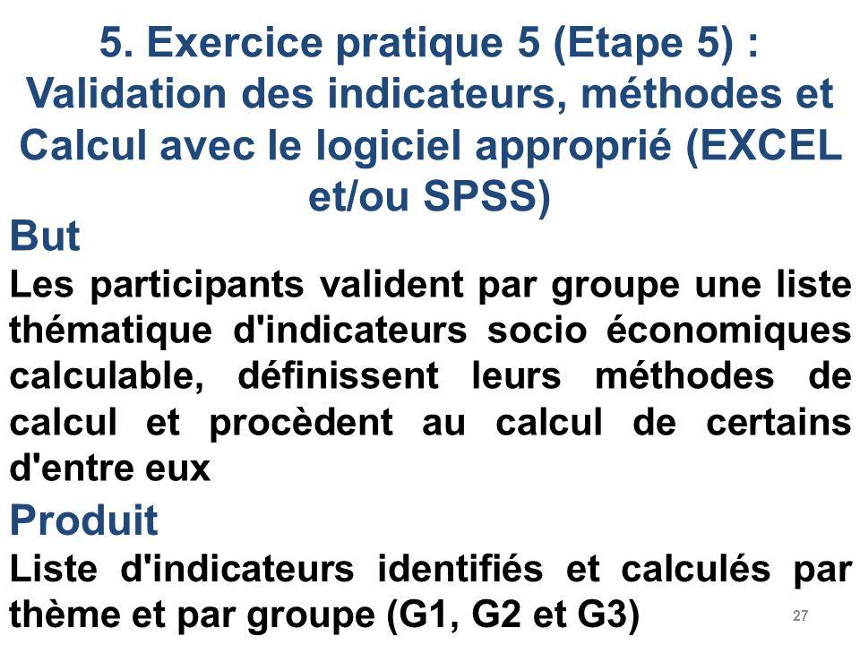 27 5. Exercice pratique 5 (Etape 5) : Validation des indicateurs, méthodes et Calcul avec le logiciel approprié (EXCEL et/ou SPSS) But Les participant