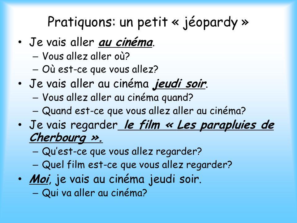 Pratiquons: un petit « jéopardy » Je vais aller au cinéma. – Vous allez aller où? – Où est-ce que vous allez? Je vais aller au cinéma jeudi soir. – Vo