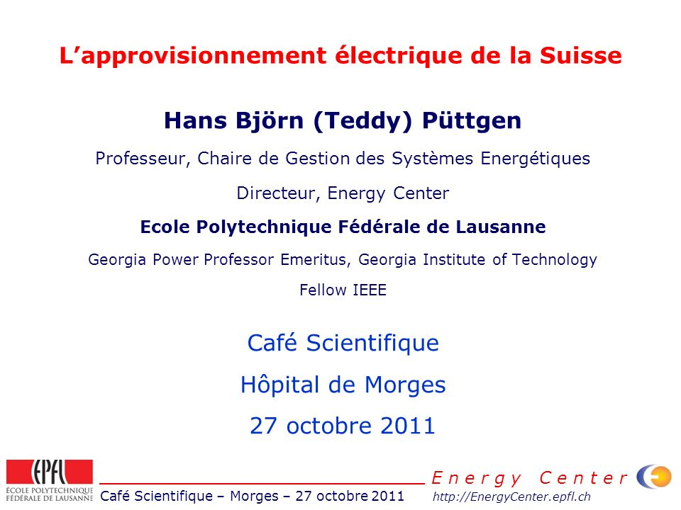 Café Scientifique – Morges – 27 octobre 2011 http://EnergyCenter.epfl.ch E n e r g y C e n t e r Lapprovisionnement électrique de la Suisse Hans Björn (Teddy) Püttgen Professeur, Chaire de Gestion des Systèmes Energétiques Directeur, Energy Center Ecole Polytechnique Fédérale de Lausanne Georgia Power Professor Emeritus, Georgia Institute of Technology Fellow IEEE Café Scientifique Hôpital de Morges 27 octobre 2011