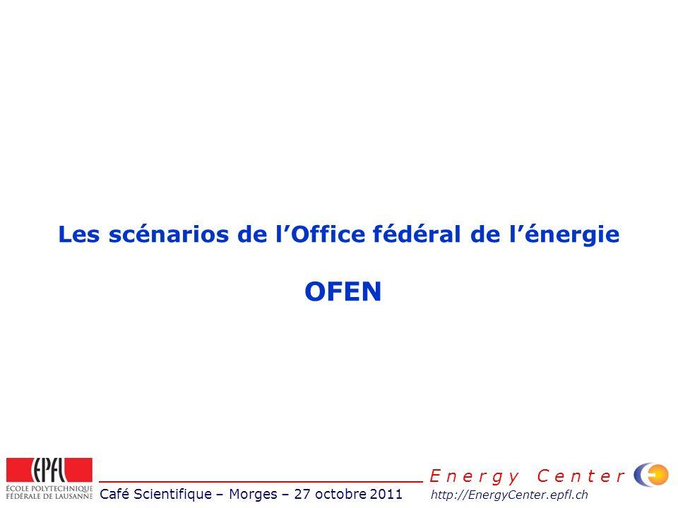 Café Scientifique – Morges – 27 octobre 2011 http://EnergyCenter.epfl.ch E n e r g y C e n t e r Les scénarios de lOffice fédéral de lénergie OFEN