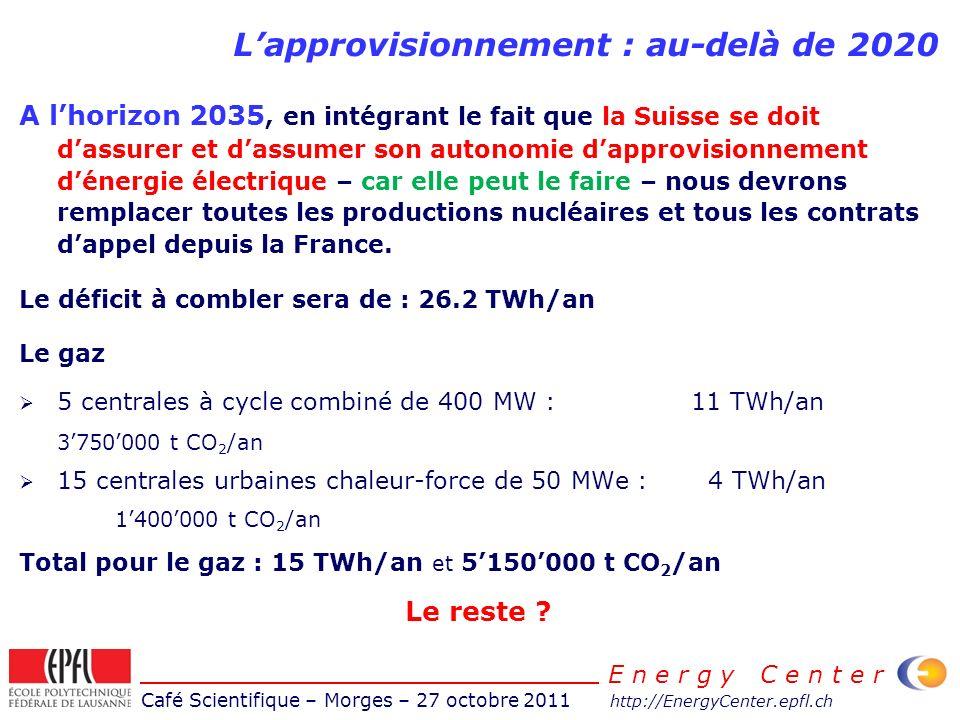 Café Scientifique – Morges – 27 octobre 2011 http://EnergyCenter.epfl.ch E n e r g y C e n t e r Lapprovisionnement : au-delà de 2020 A lhorizon 2035, en intégrant le fait que la Suisse se doit dassurer et dassumer son autonomie dapprovisionnement dénergie électrique – car elle peut le faire – nous devrons remplacer toutes les productions nucléaires et tous les contrats dappel depuis la France.