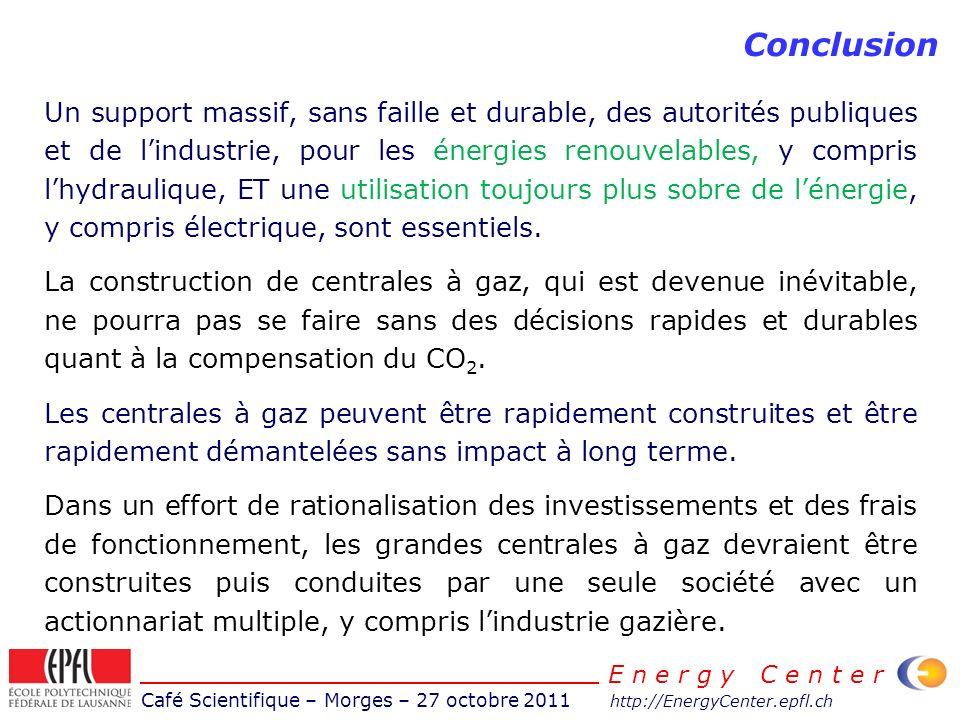 Café Scientifique – Morges – 27 octobre 2011 http://EnergyCenter.epfl.ch E n e r g y C e n t e r Conclusion Un support massif, sans faille et durable, des autorités publiques et de lindustrie, pour les énergies renouvelables, y compris lhydraulique, ET une utilisation toujours plus sobre de lénergie, y compris électrique, sont essentiels.
