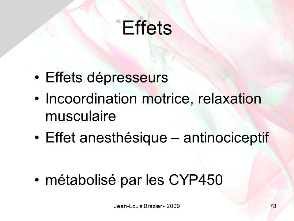 Jean-Louis Brazier - 200978 Effets Effets dépresseurs Incoordination motrice, relaxation musculaire Effet anesthésique – antinociceptif métabolisé par les CYP450