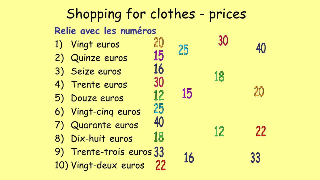 Shopping for clothes - prices Relie avec les numéros 1)Vingt euros 2)Quinze euros 3)Seize euros 4)Trente euros 5)Douze euros 6)Vingt-cinq euros 7)Quarante euros 8)Dix-huit euros 9)Trente-trois euros 10)Vingt-deux euros
