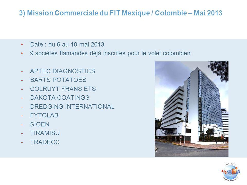 3) Mission Commerciale du FIT Mexique / Colombie – Mai 2013 Date : du 6 au 10 mai 2013 9 sociétés flamandes déjà inscrites pour le volet colombien: -APTEC DIAGNOSTICS -BARTS POTATOES -COLRUYT FRANS ETS -DAKOTA COATINGS -DREDGING INTERNATIONAL -FYTOLAB -SIOEN -TIRAMISU -TRADECC