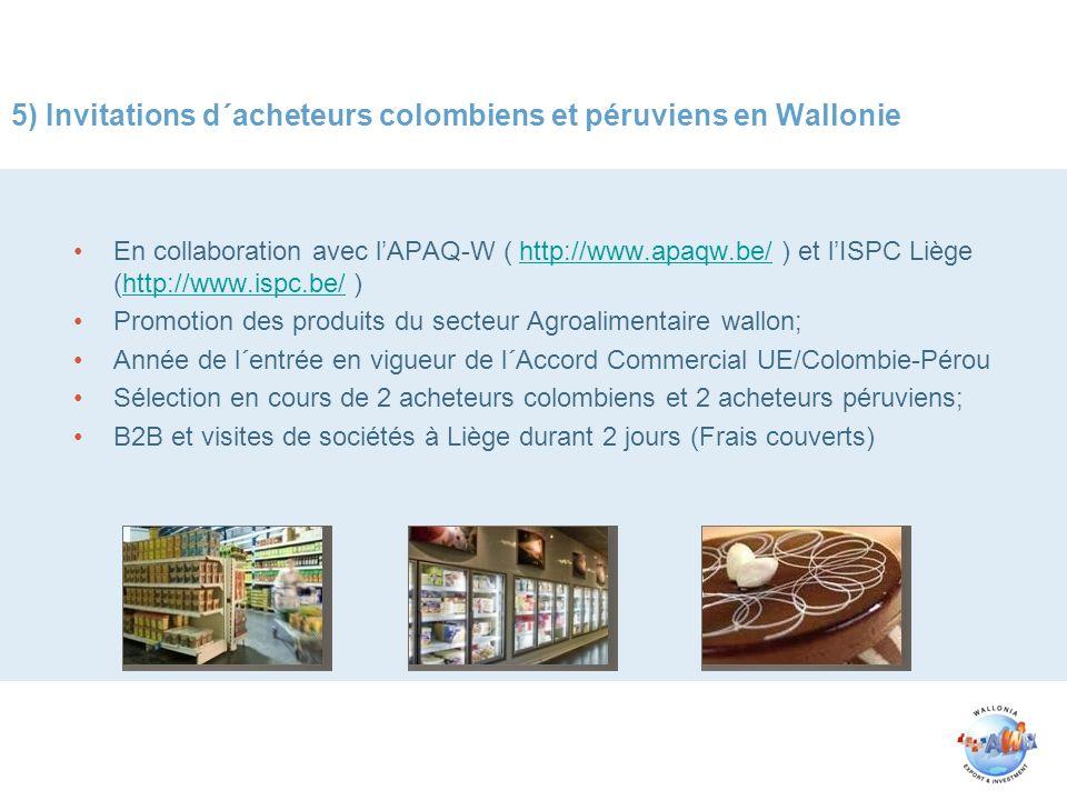 5) Invitations d´acheteurs colombiens et péruviens en Wallonie En collaboration avec lAPAQ-W ( http://www.apaqw.be/ ) et lISPC Liège (http://www.ispc.be/ )http://www.apaqw.be/http://www.ispc.be/ Promotion des produits du secteur Agroalimentaire wallon; Année de l´entrée en vigueur de l´Accord Commercial UE/Colombie-Pérou Sélection en cours de 2 acheteurs colombiens et 2 acheteurs péruviens; B2B et visites de sociétés à Liège durant 2 jours (Frais couverts)