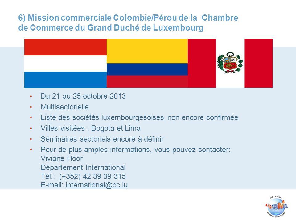 6) Mission commerciale Colombie/Pérou de la Chambre de Commerce du Grand Duché de Luxembourg Du 21 au 25 octobre 2013 Multisectorielle Liste des sociétés luxembourgesoises non encore confirmée Villes visitées : Bogota et Lima Séminaires sectoriels encore à définir Pour de plus amples informations, vous pouvez contacter: Viviane Hoor Département International Tél.: (+352) 42 39 39-315 E-mail: international@cc.lu